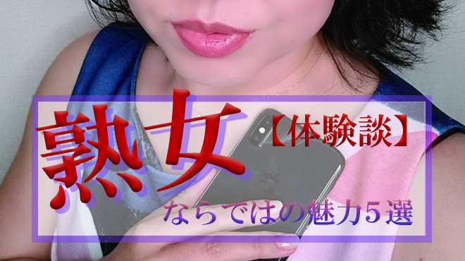 【体験談あり】遊べばハマる熟女ならではの魅力5つ