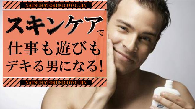 【夏は特にご用心】スキンケアで仕事も遊びもデキる男になる!